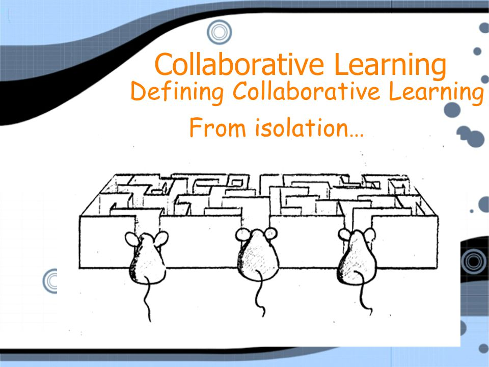 6 From isolation… Defining Collaborative Learning Collaborative Learning