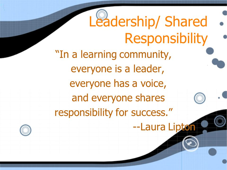 Leadership/ Shared Responsibility In a learning community, everyone is a leader, everyone has a voice, and everyone shares responsibility for success. --Laura Lipton In a learning community, everyone is a leader, everyone has a voice, and everyone shares responsibility for success. --Laura Lipton