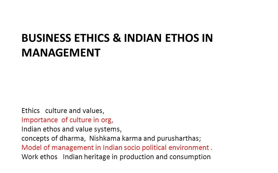 BUSINESS ETHICS & INDIAN ETHOS IN MANAGEMENT Ethics culture and values, Importance of culture in org, Indian ethos and value systems, concepts of dharma, Nishkama karma and purusharthas; Model of management in Indian socio political environment.