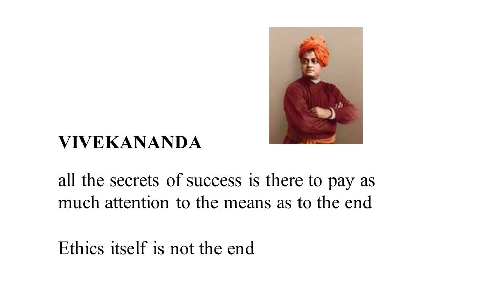 VIVEKANANDA all the secrets of success is there to pay as much attention to the means as to the end Ethics itself is not the end
