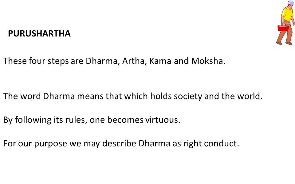 These four steps are Dharma, Artha, Kama and Moksha. The word Dharma means that which holds society and the world. By following its rules, one becomes