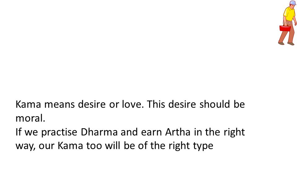 Kama means desire or love. This desire should be moral. If we practise Dharma and earn Artha in the right way, our Kama too will be of the right type