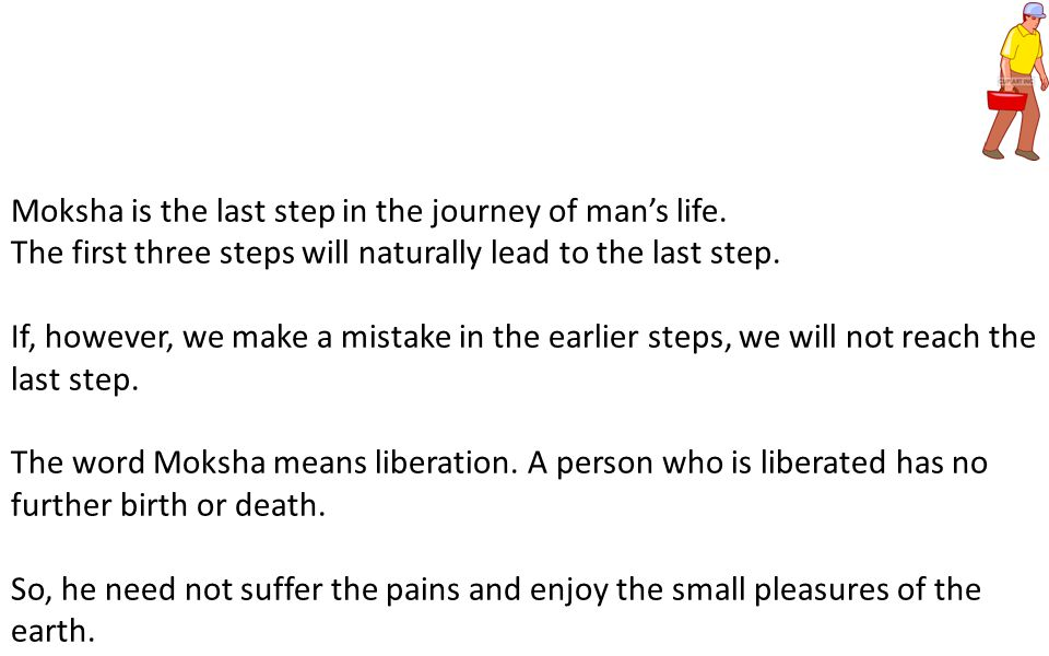 Moksha is the last step in the journey of man's life. The first three steps will naturally lead to the last step. If, however, we make a mistake in th