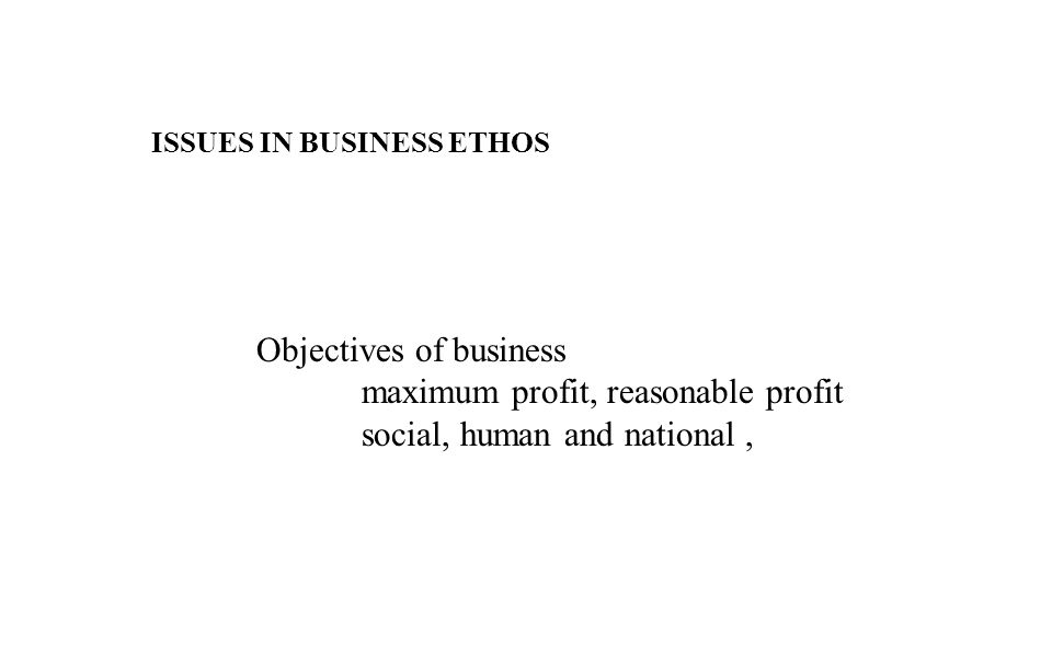 ISSUES IN BUSINESS ETHOS Objectives of business maximum profit, reasonable profit social, human and national,