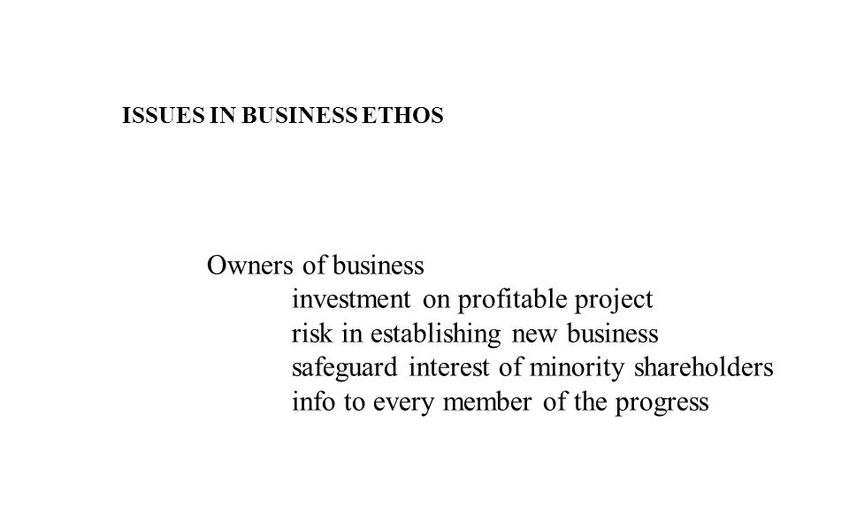 ISSUES IN BUSINESS ETHOS Owners of business investment on profitable project risk in establishing new business safeguard interest of minority shareholders info to every member of the progress