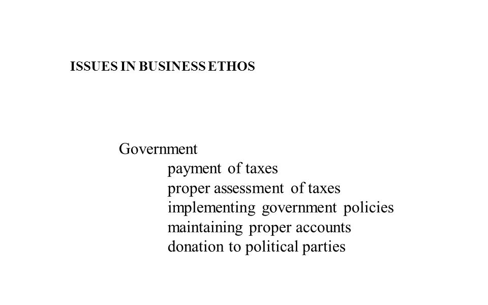 ISSUES IN BUSINESS ETHOS Government payment of taxes proper assessment of taxes implementing government policies maintaining proper accounts donation to political parties