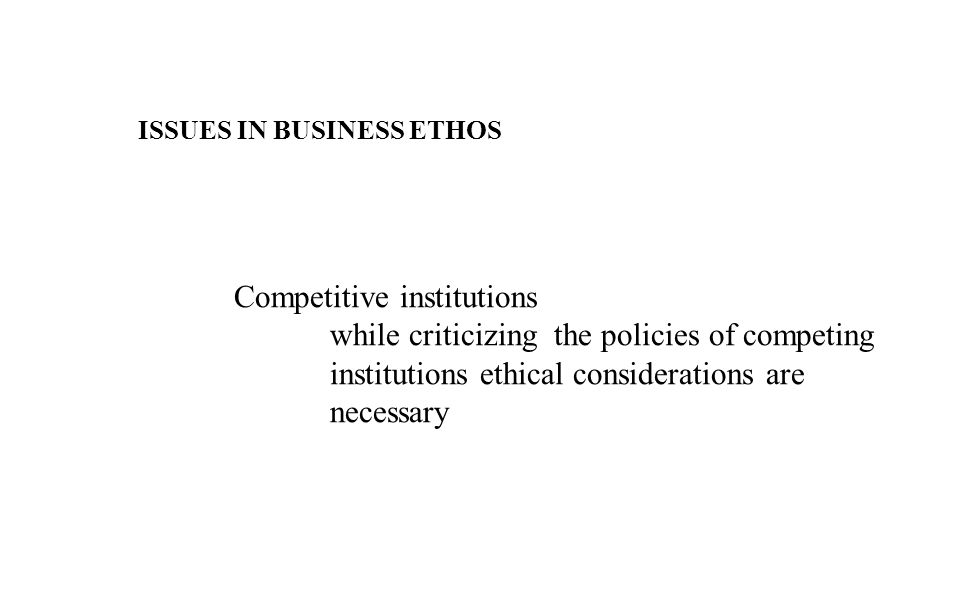 ISSUES IN BUSINESS ETHOS Competitive institutions while criticizing the policies of competing institutions ethical considerations are necessary