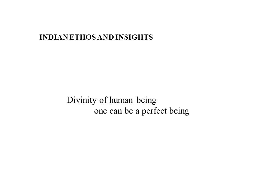 INDIAN ETHOS AND INSIGHTS Divinity of human being one can be a perfect being