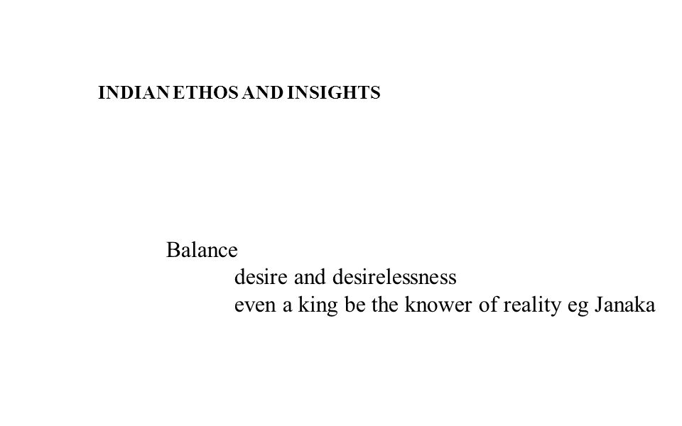 INDIAN ETHOS AND INSIGHTS Balance desire and desirelessness even a king be the knower of reality eg Janaka