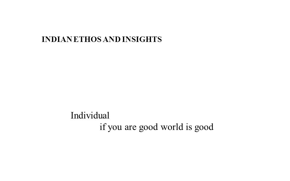 INDIAN ETHOS AND INSIGHTS Individual if you are good world is good