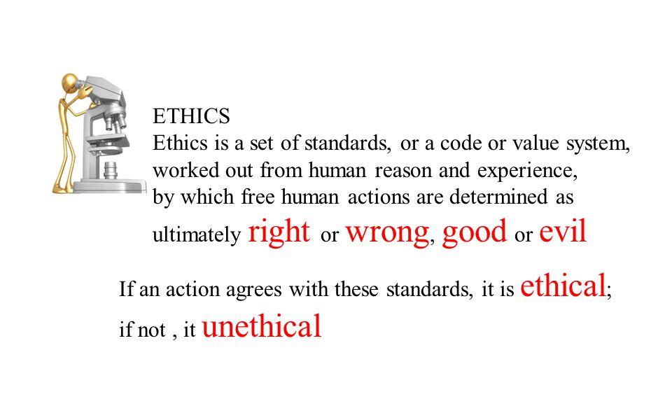 ETHICS Ethics is a set of standards, or a code or value system, worked out from human reason and experience, by which free human actions are determined as ultimately right or wrong, good or evil If an action agrees with these standards, it is ethical ; if not, it unethical