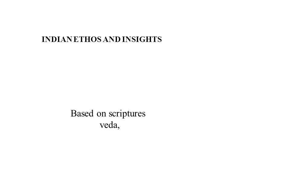 INDIAN ETHOS AND INSIGHTS Based on scriptures veda,