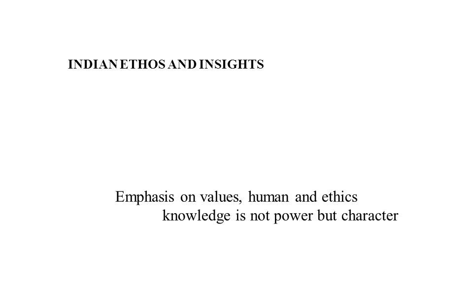 INDIAN ETHOS AND INSIGHTS Emphasis on values, human and ethics knowledge is not power but character