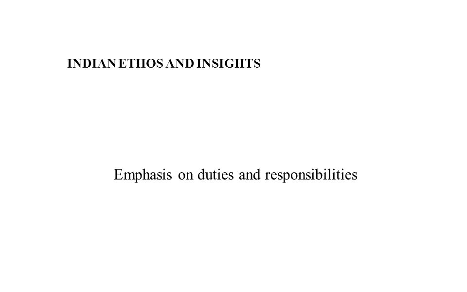 INDIAN ETHOS AND INSIGHTS Emphasis on duties and responsibilities