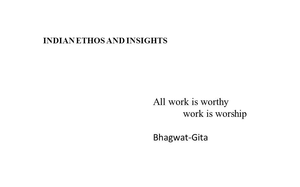 INDIAN ETHOS AND INSIGHTS All work is worthy work is worship Bhagwat-Gita