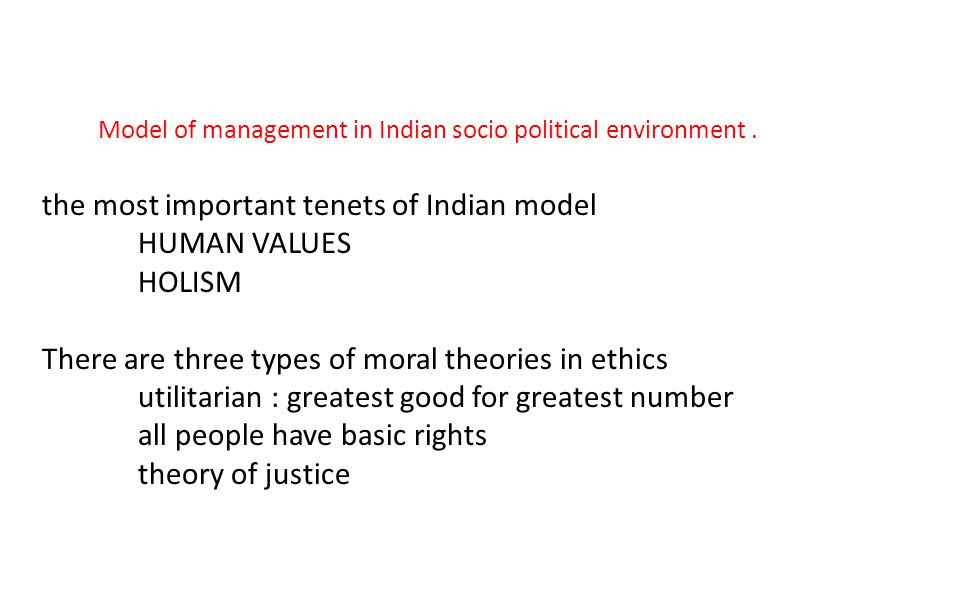 Model of management in Indian socio political environment. the most important tenets of Indian model HUMAN VALUES HOLISM There are three types of mora