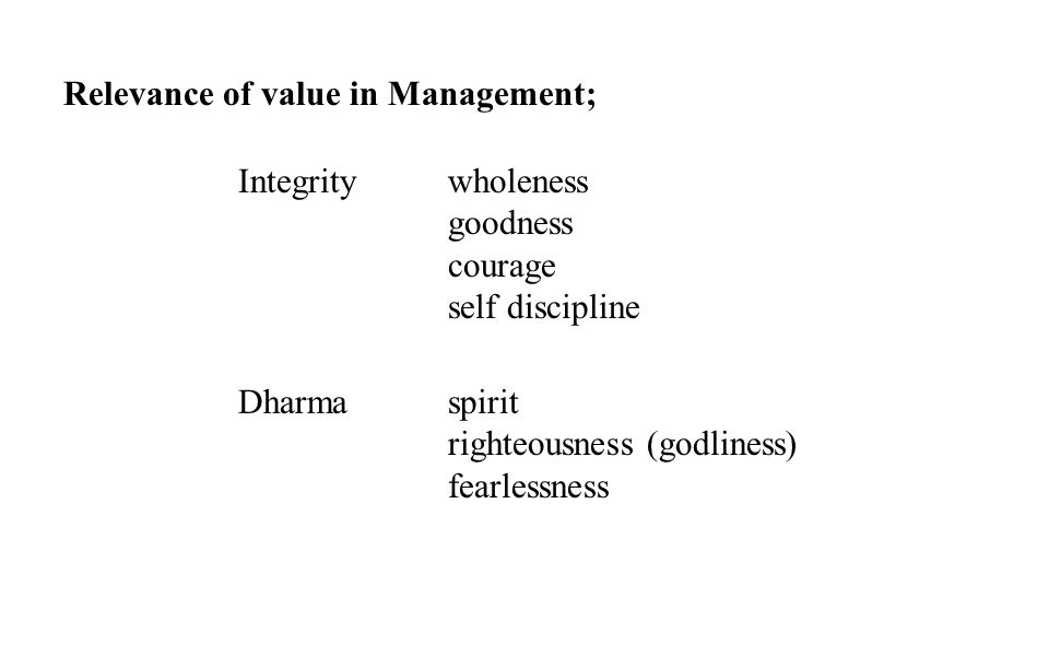 Relevance of value in Management; Integrity wholeness goodness courage self discipline Dharma spirit righteousness (godliness) fearlessness