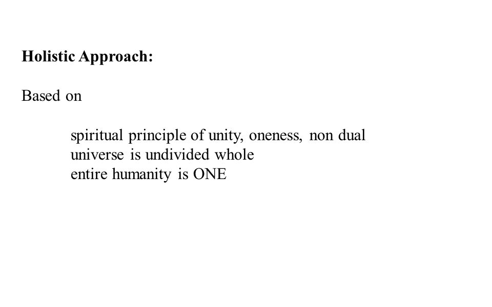 Holistic Approach: Based on spiritual principle of unity, oneness, non dual universe is undivided whole entire humanity is ONE