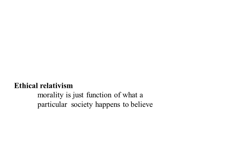 Ethical relativism morality is just function of what a particular society happens to believe
