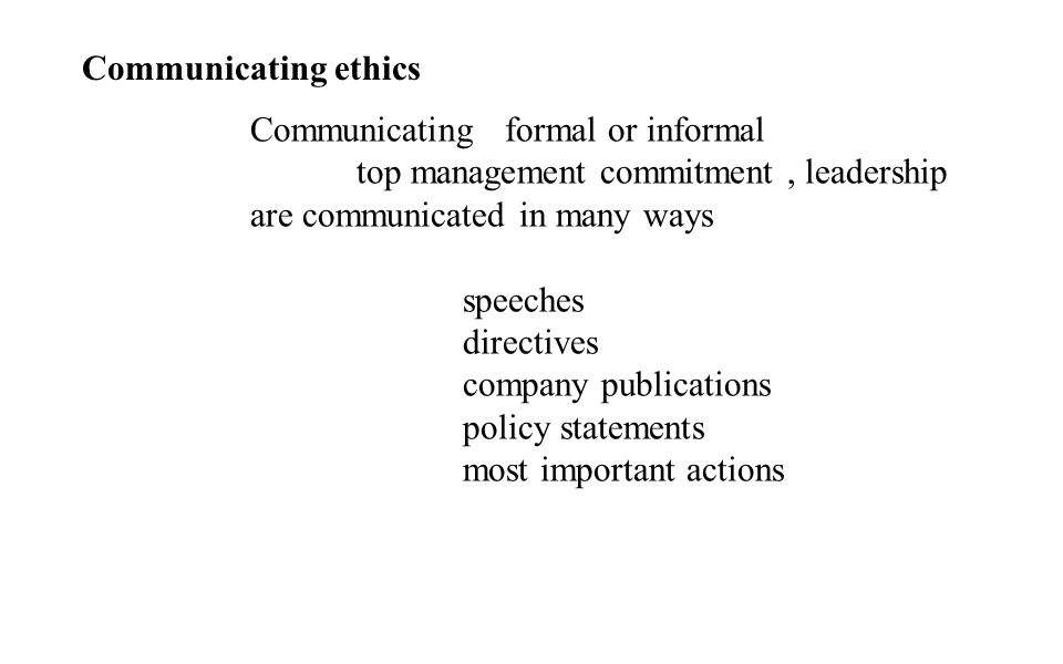 Communicating ethics Communicating formal or informal top management commitment, leadership are communicated in many ways speeches directives company publications policy statements most important actions