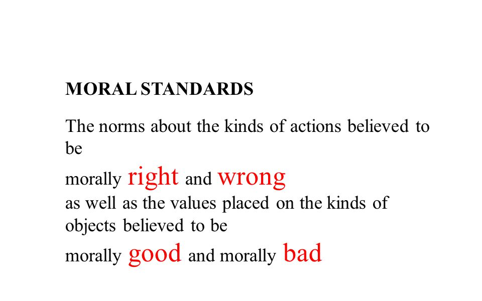 MORAL STANDARDS The norms about the kinds of actions believed to be morally right and wrong as well as the values placed on the kinds of objects belie