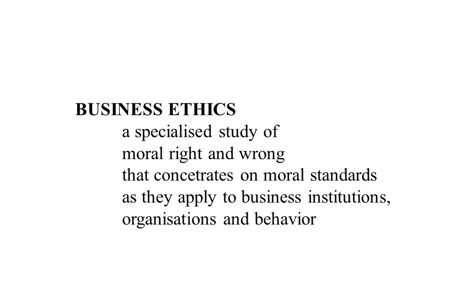 BUSINESS ETHICS a specialised study of moral right and wrong that concetrates on moral standards as they apply to business institutions, organisations and behavior