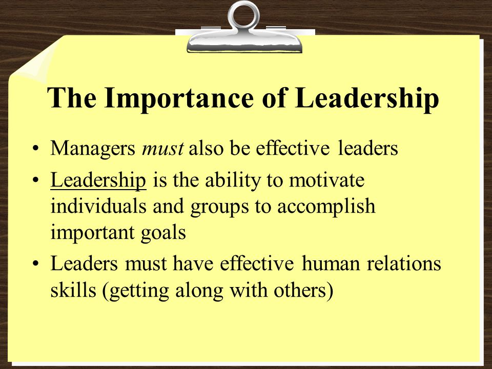 The Importance of Leadership Managers must also be effective leaders Leadership is the ability to motivate individuals and groups to accomplish important goals Leaders must have effective human relations skills (getting along with others)
