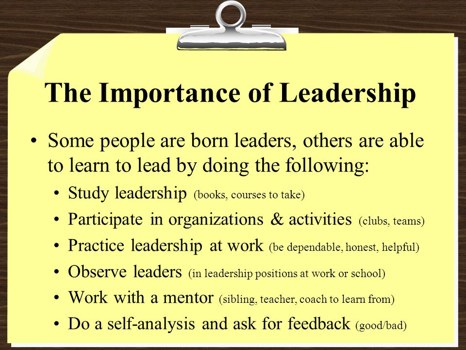 The Importance of Leadership Some people are born leaders, others are able to learn to lead by doing the following: Study leadership (books, courses to take) Participate in organizations & activities (clubs, teams) Practice leadership at work (be dependable, honest, helpful) Observe leaders (in leadership positions at work or school) Work with a mentor (sibling, teacher, coach to learn from) Do a self-analysis and ask for feedback (good/bad)