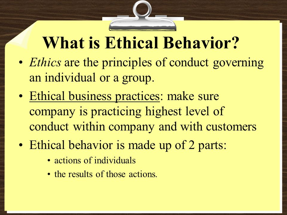 What is Ethical Behavior.Ethics are the principles of conduct governing an individual or a group.