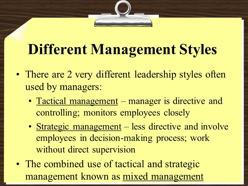 Different Management Styles There are 2 very different leadership styles often used by managers: Tactical management – manager is directive and controlling; monitors employees closely Strategic management – less directive and involve employees in decision-making process; work without direct supervision The combined use of tactical and strategic management known as mixed management