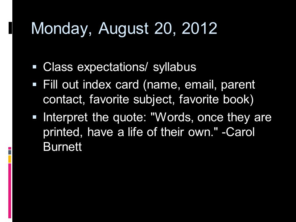 Monday, August 20, 2012  Class expectations/ syllabus  Fill out index card (name,  , parent contact, favorite subject, favorite book)  Interpret the quote: Words, once they are printed, have a life of their own. -Carol Burnett