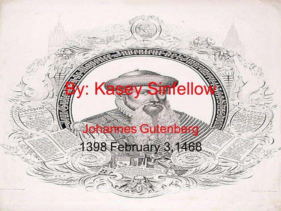 By: Kasey Sinfellow Johannes Gutenberg 1398 February 3,1468