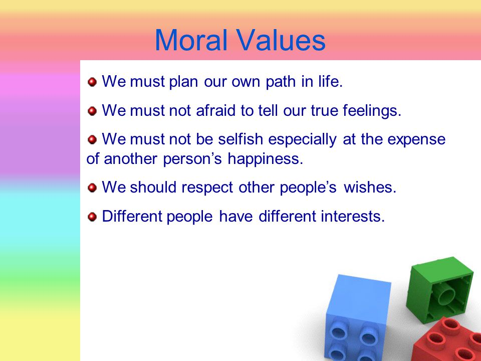 Moral Values We must plan our own path in life. We must not afraid to tell our true feelings. We must not be selfish especially at the expense of anot