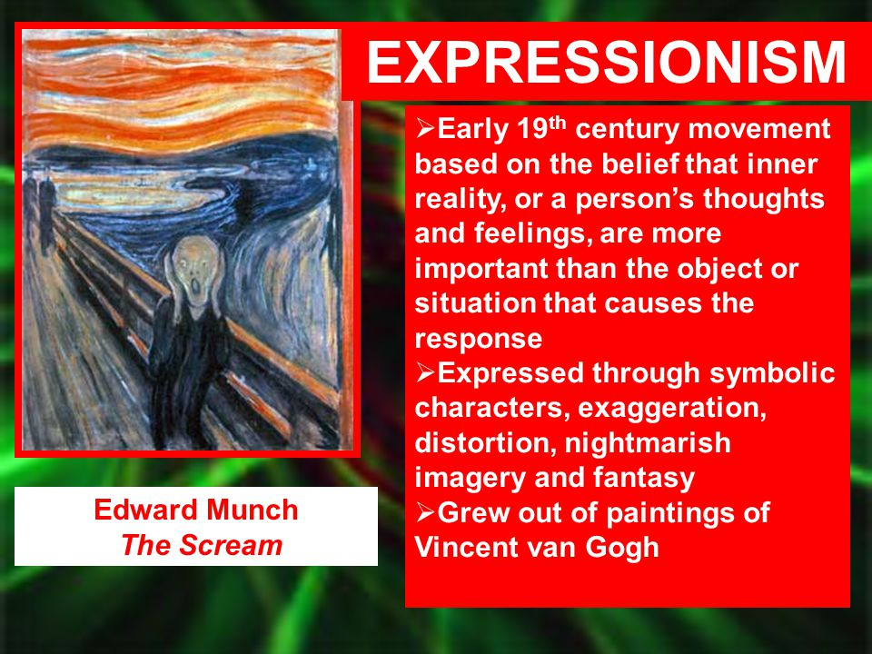 Edward Munch The Scream EXPRESSIONISM  Early 19 th century movement based on the belief that inner reality, or a person's thoughts and feelings, are