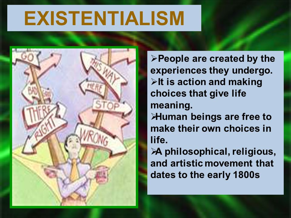 EXISTENTIALISM  People are created by the experiences they undergo.  It is action and making choices that give life meaning.  Human beings are free