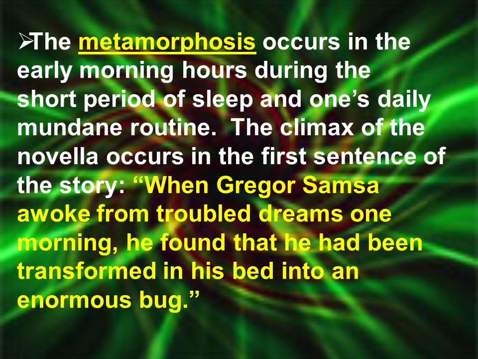  The metamorphosis occurs in the early morning hours during the short period of sleep and one's daily mundane routine. The climax of the novella occu