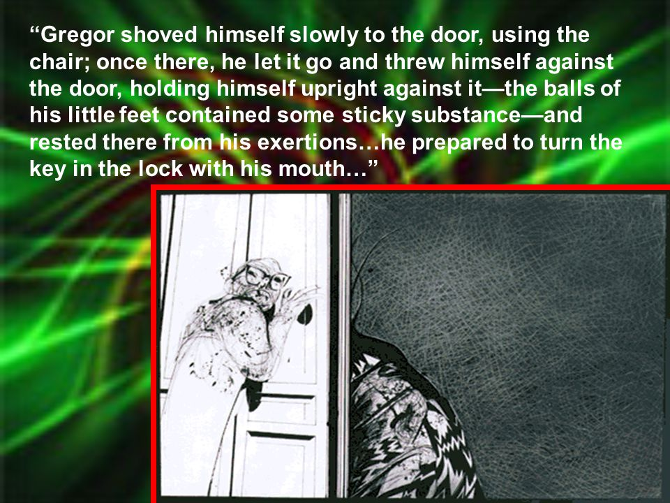 """""""Gregor shoved himself slowly to the door, using the chair; once there, he let it go and threw himself against the door, holding himself upright again"""