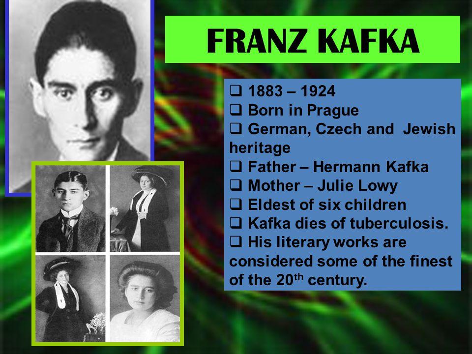 FRANZ KAFKA  1883 – 1924  Born in Prague  German, Czech and Jewish heritage  Father – Hermann Kafka  Mother – Julie Lowy  Eldest of six children