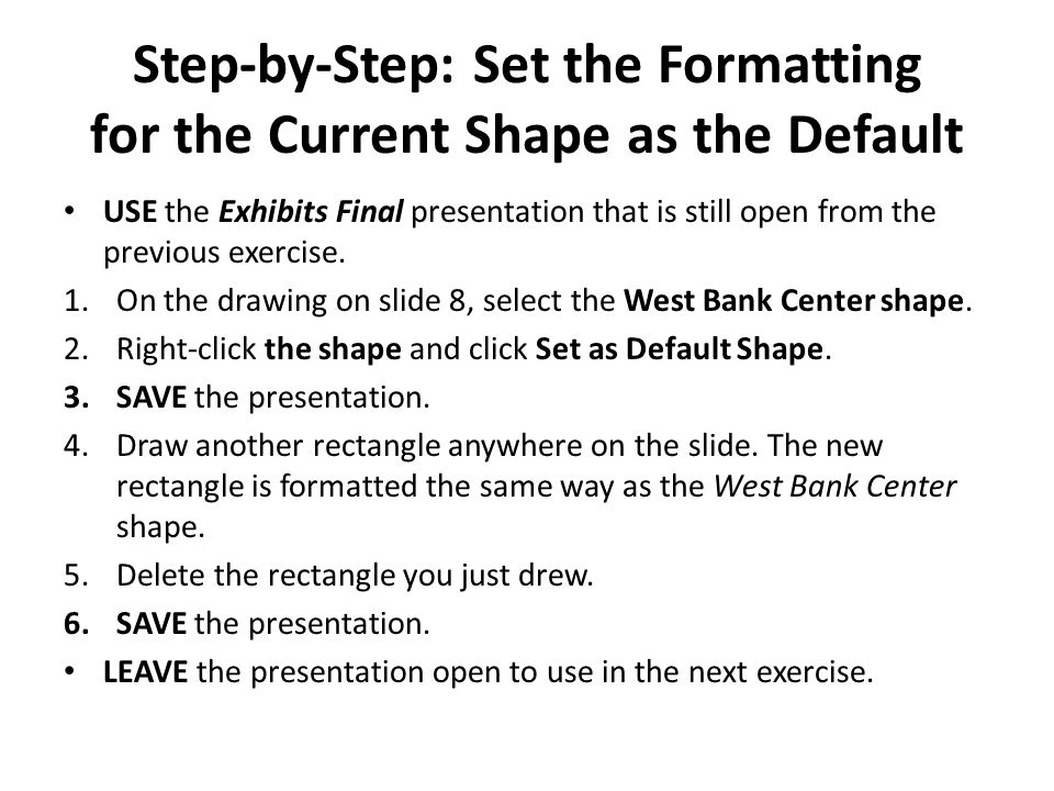 Step-by-Step: Set the Formatting for the Current Shape as the Default USE the Exhibits Final presentation that is still open from the previous exercise.