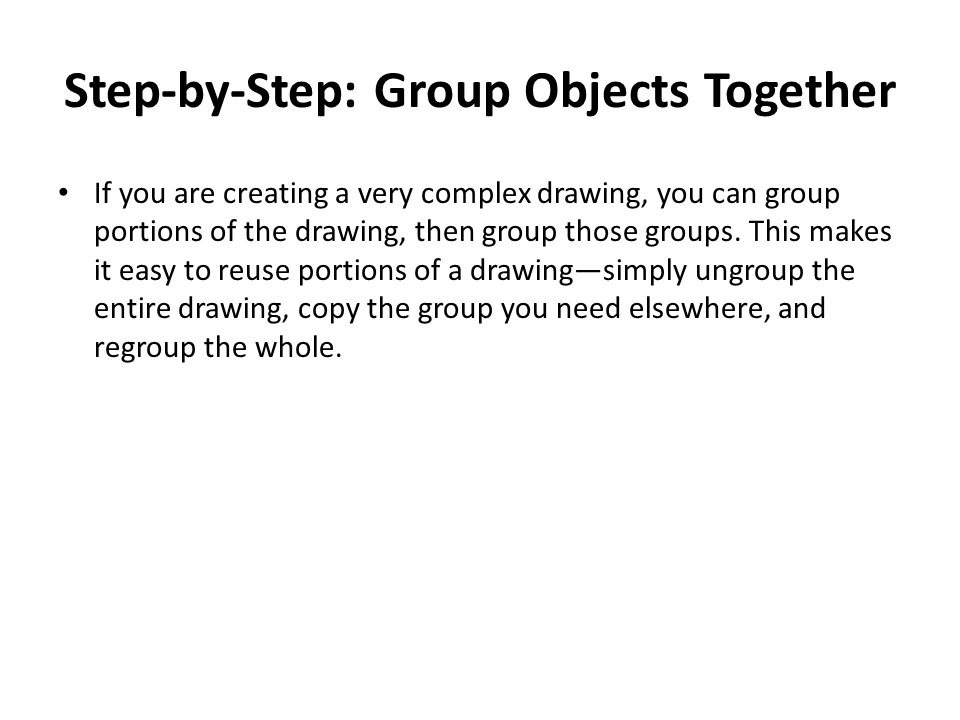 Step-by-Step: Group Objects Together If you are creating a very complex drawing, you can group portions of the drawing, then group those groups.