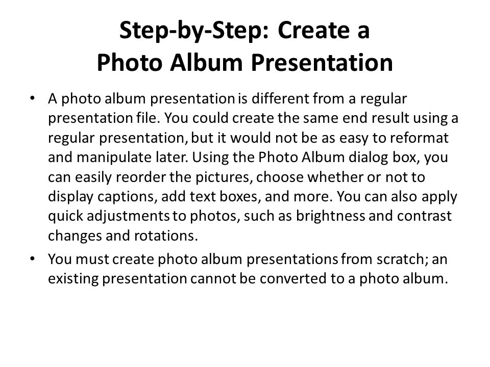 Step-by-Step: Create a Photo Album Presentation A photo album presentation is different from a regular presentation file. You could create the same en