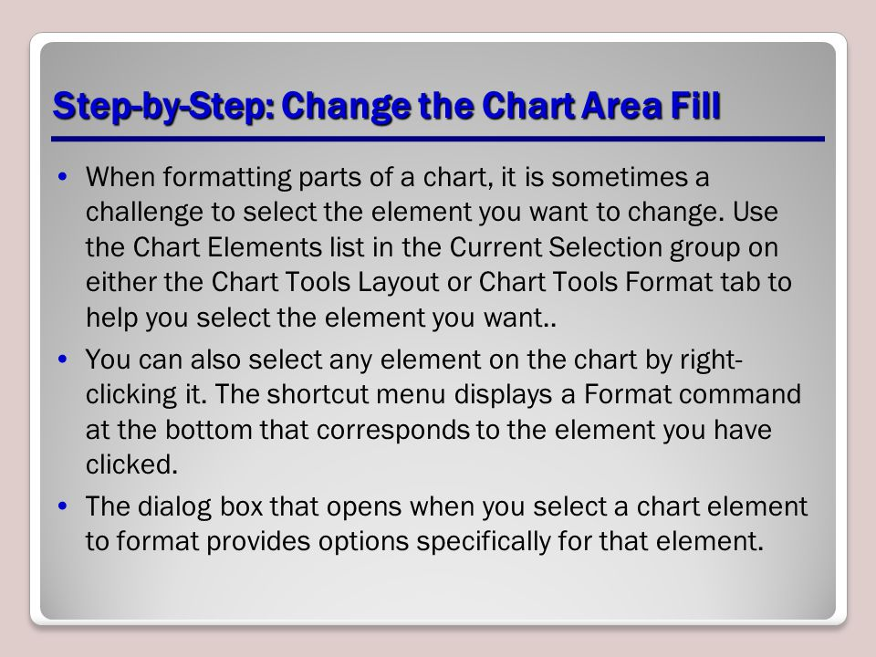Step-by-Step: Change the Chart Area Fill When formatting parts of a chart, it is sometimes a challenge to select the element you want to change.