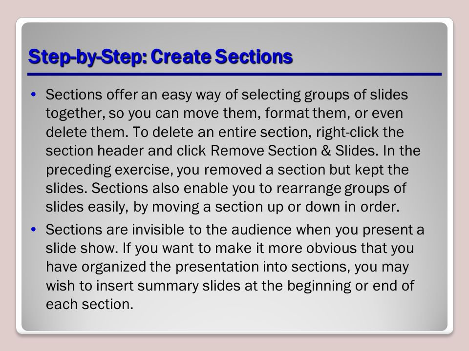 Step-by-Step: Create Sections Sections offer an easy way of selecting groups of slides together, so you can move them, format them, or even delete them.
