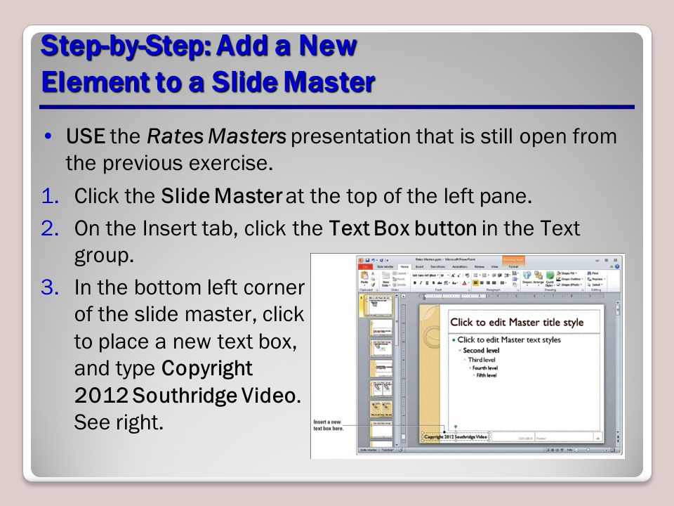 Step-by-Step: Add a New Element to a Slide Master USE the Rates Masters presentation that is still open from the previous exercise.