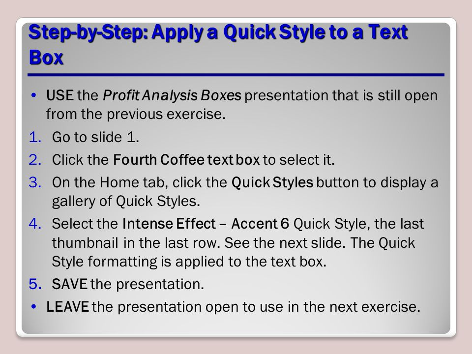 Step-by-Step: Apply a Quick Style to a Text Box USE the Profit Analysis Boxes presentation that is still open from the previous exercise. 1.Go to slid