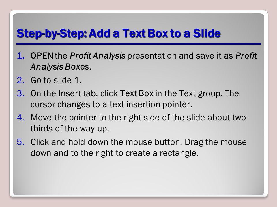 Step-by-Step: Add a Text Box to a Slide 1.OPEN the Profit Analysis presentation and save it as Profit Analysis Boxes. 2.Go to slide 1. 3.On the Insert