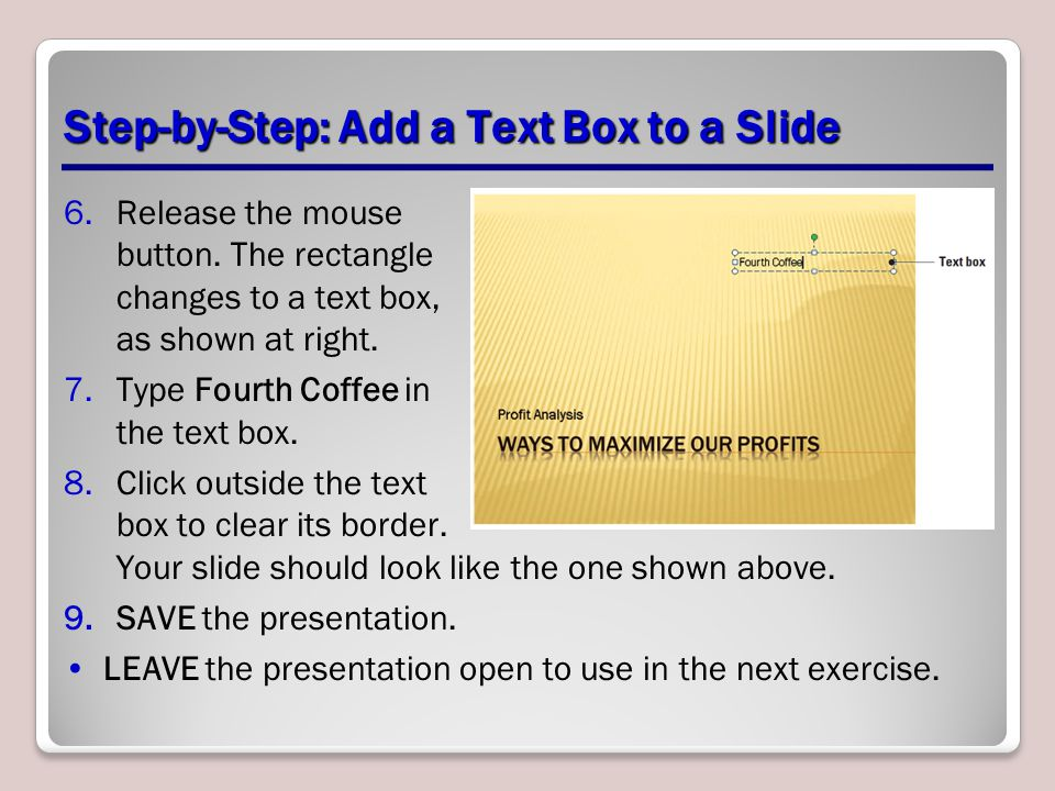 Step-by-Step: Add a Text Box to a Slide 6.Release the mouse button. The rectangle changes to a text box, as shown at right. 7.Type Fourth Coffee in th