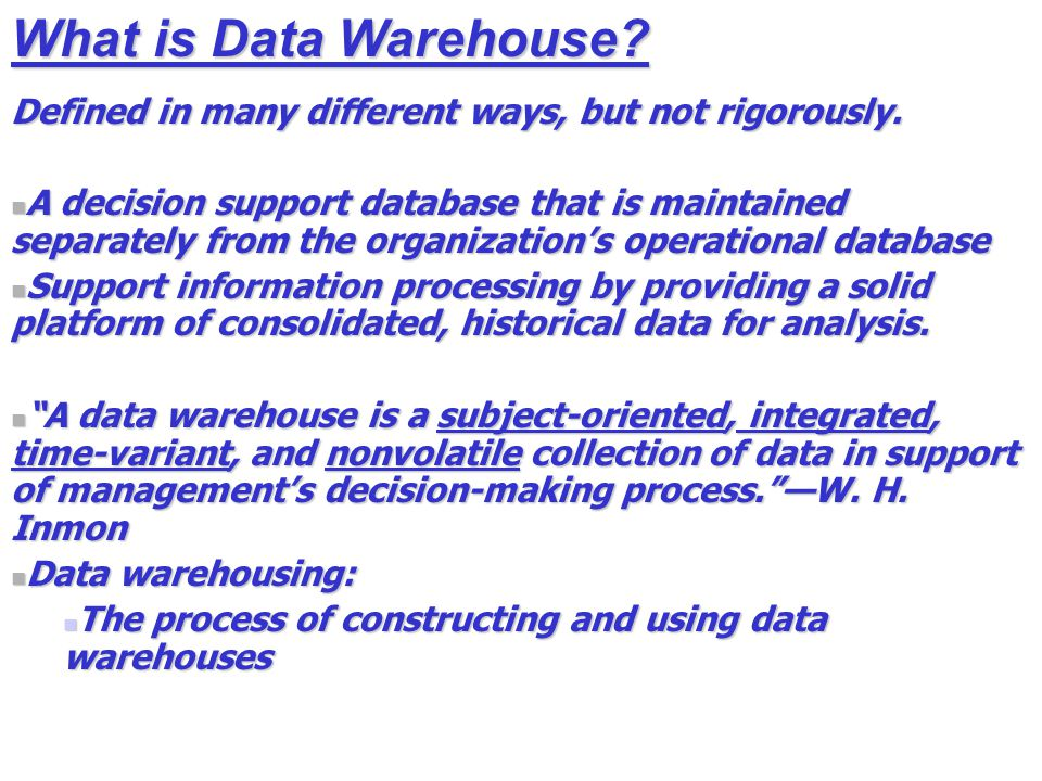 What is Data Warehouse. Defined in many different ways, but not rigorously.