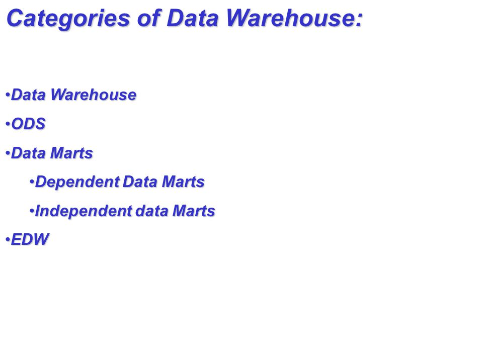 Categories of Data Warehouse: Data WarehouseData Warehouse ODSODS Data MartsData Marts Dependent Data MartsDependent Data Marts Independent data MartsIndependent data Marts EDWEDW