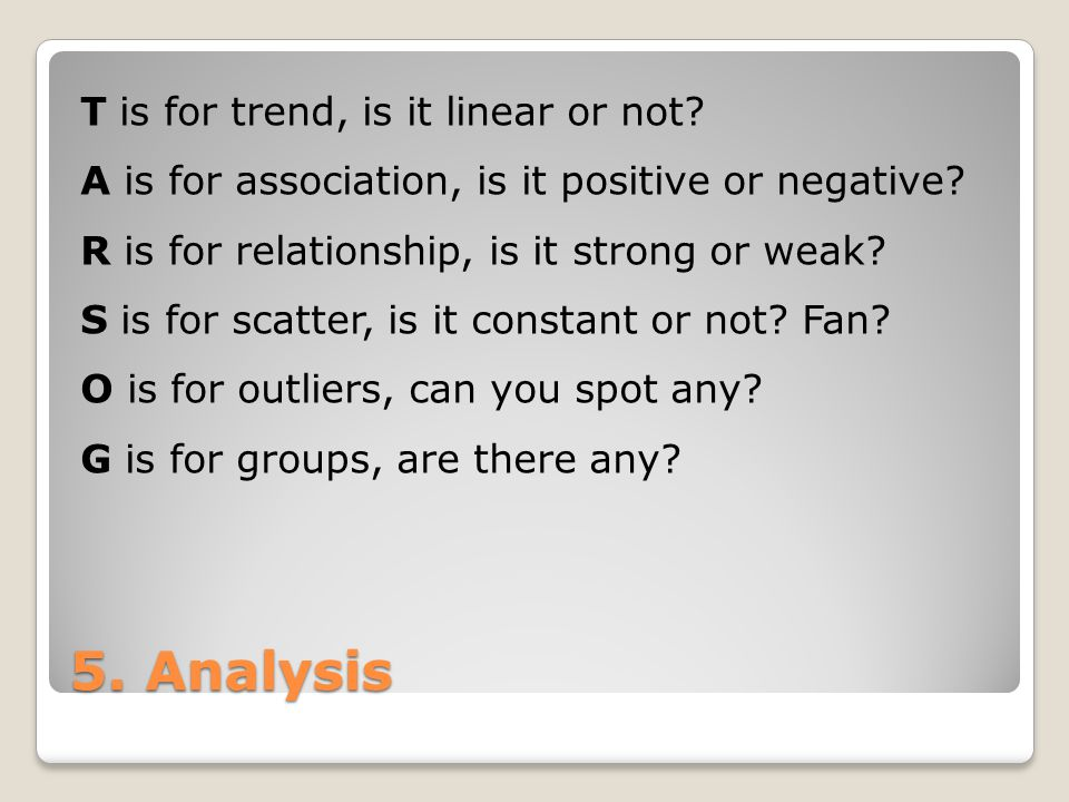 5. Analysis T is for trend, is it linear or not. A is for association, is it positive or negative.